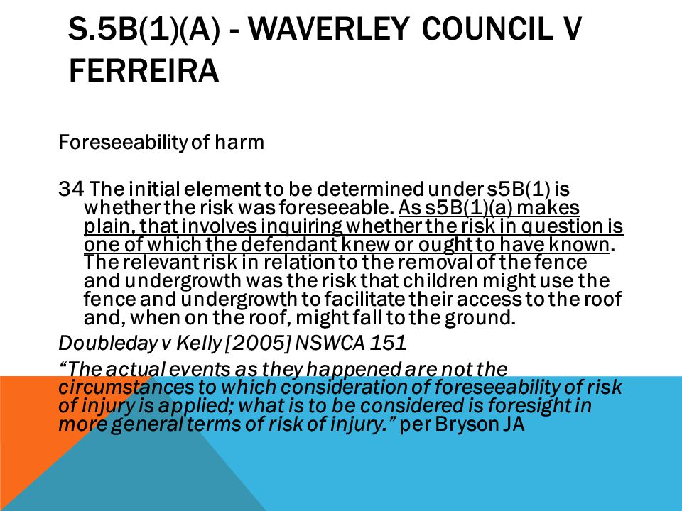 S.5B(1)(A) - WAVERLEY COUNCIL V FERREIRA Foreseeability of harm 34 The initial element to be determined under s5B(1) is whether the risk was foreseeab