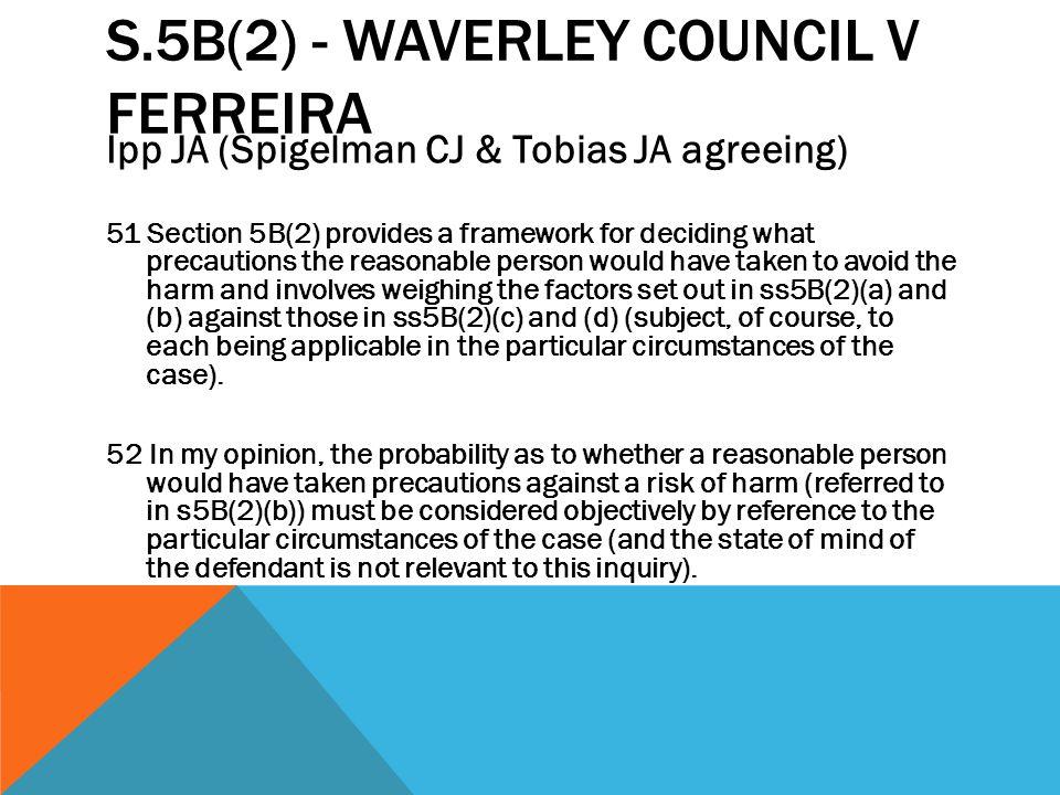 S.5B(2) - WAVERLEY COUNCIL V FERREIRA Ipp JA (Spigelman CJ & Tobias JA agreeing) 51 Section 5B(2) provides a framework for deciding what precautions t