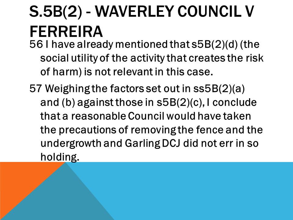 S.5B(2) - WAVERLEY COUNCIL V FERREIRA 56 I have already mentioned that s5B(2)(d) (the social utility of the activity that creates the risk of harm) is