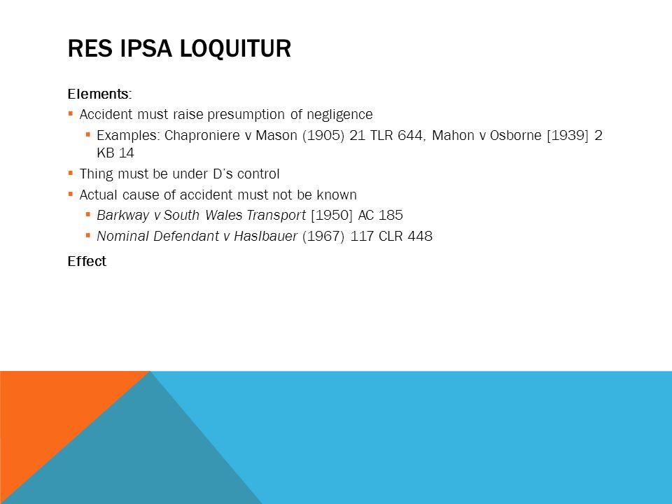 RES IPSA LOQUITUR Elements:  Accident must raise presumption of negligence  Examples: Chaproniere v Mason (1905) 21 TLR 644, Mahon v Osborne [1939]
