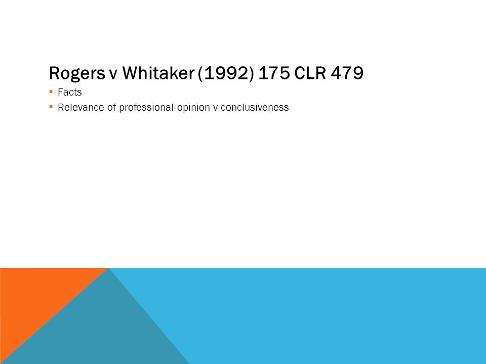 Rogers v Whitaker (1992) 175 CLR 479  Facts  Relevance of professional opinion v conclusiveness