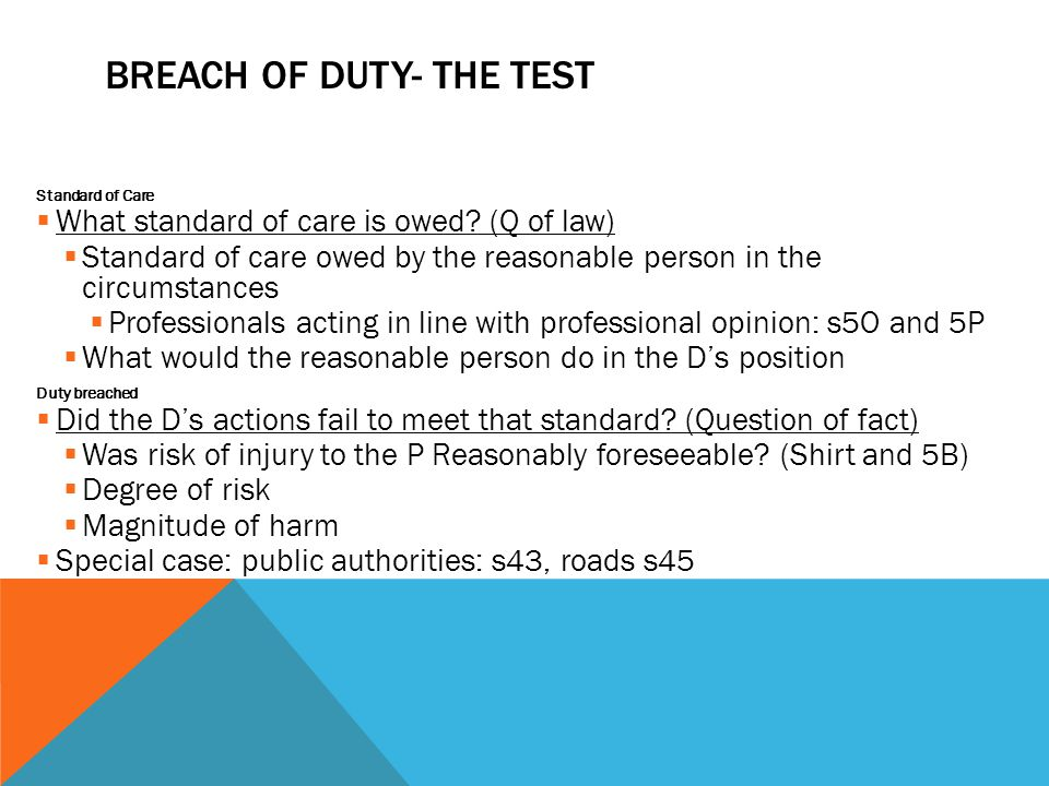 BREACH OF DUTY- THE TEST Standard of Care  What standard of care is owed? (Q of law)  Standard of care owed by the reasonable person in the circumst