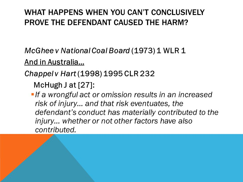 WHAT HAPPENS WHEN YOU CAN'T CONCLUSIVELY PROVE THE DEFENDANT CAUSED THE HARM? McGhee v National Coal Board (1973) 1 WLR 1 And in Australia… Chappel v