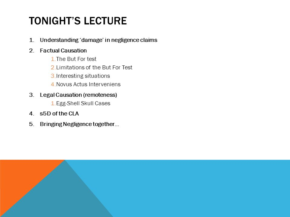 TONIGHT'S LECTURE 1.Understanding 'damage' in negligence claims 2.Factual Causation 1.The But For test 2.Limitations of the But For Test 3.Interesting
