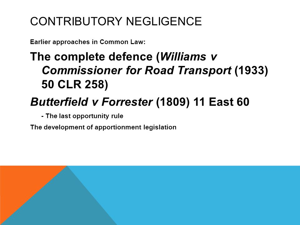 CONTRIBUTORY NEGLIGENCE Earlier approaches in Common Law: The complete defence (Williams v Commissioner for Road Transport (1933) 50 CLR 258) Butterfi