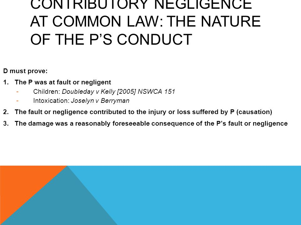 CONTRIBUTORY NEGLIGENCE AT COMMON LAW: THE NATURE OF THE P'S CONDUCT D must prove: 1.The P was at fault or negligent -Children: Doubleday v Kelly [200