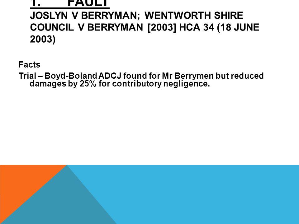 1. FAULT JOSLYN V BERRYMAN; WENTWORTH SHIRE COUNCIL V BERRYMAN [2003] HCA 34 (18 JUNE 2003) Facts Trial – Boyd-Boland ADCJ found for Mr Berrymen but r