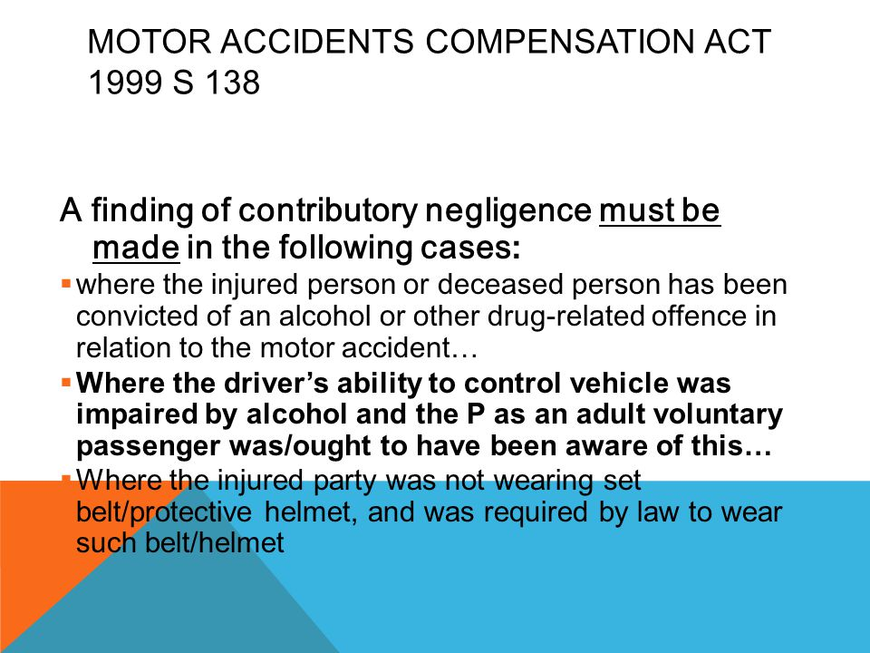 MOTOR ACCIDENTS COMPENSATION ACT 1999 S 138 A finding of contributory negligence must be made in the following cases :  where the injured person or d