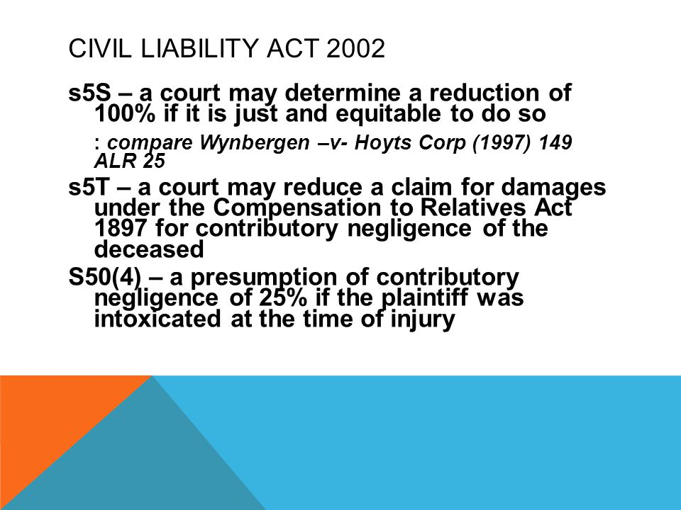 CIVIL LIABILITY ACT 2002 s5S – a court may determine a reduction of 100% if it is just and equitable to do so : compare Wynbergen –v- Hoyts Corp (1997