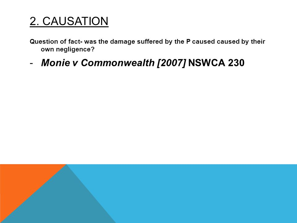 2. CAUSATION Question of fact- was the damage suffered by the P caused caused by their own negligence? -Monie v Commonwealth [2007] NSWCA 230