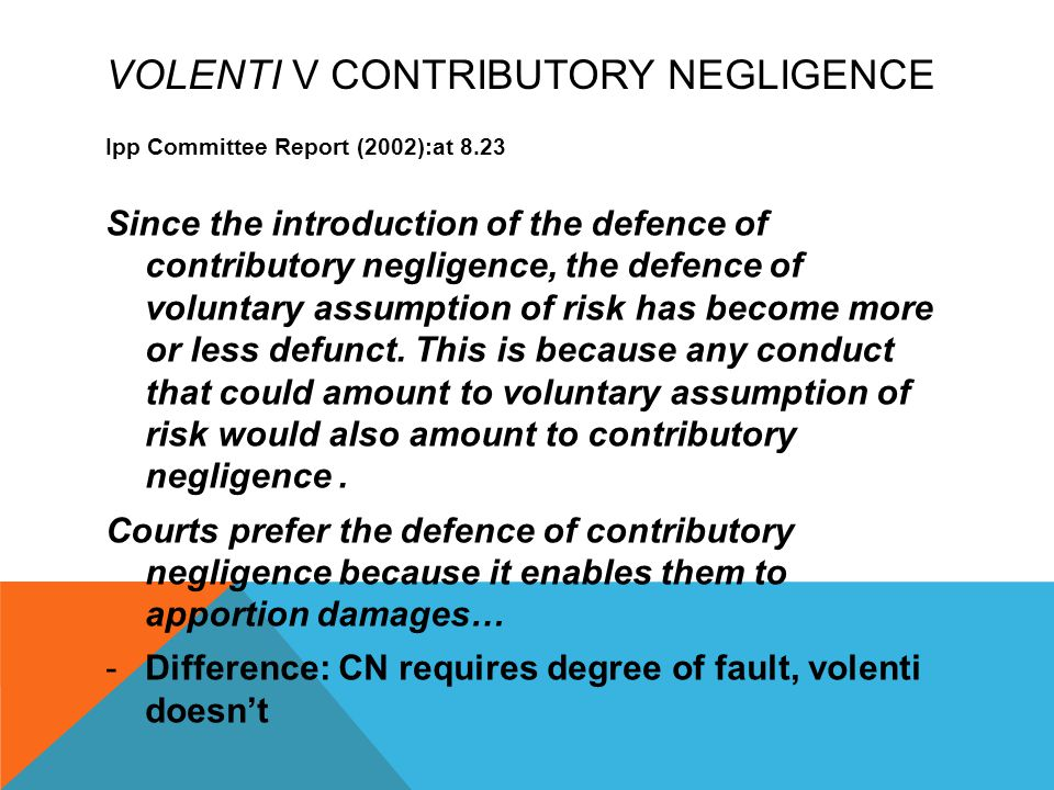VOLENTI V CONTRIBUTORY NEGLIGENCE Ipp Committee Report (2002):at 8.23 Since the introduction of the defence of contributory negligence, the defence of