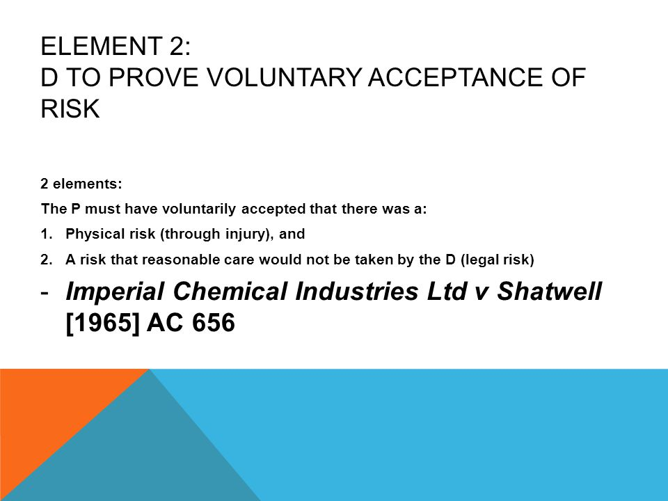 ELEMENT 2: D TO PROVE VOLUNTARY ACCEPTANCE OF RISK 2 elements: The P must have voluntarily accepted that there was a: 1.Physical risk (through injury)