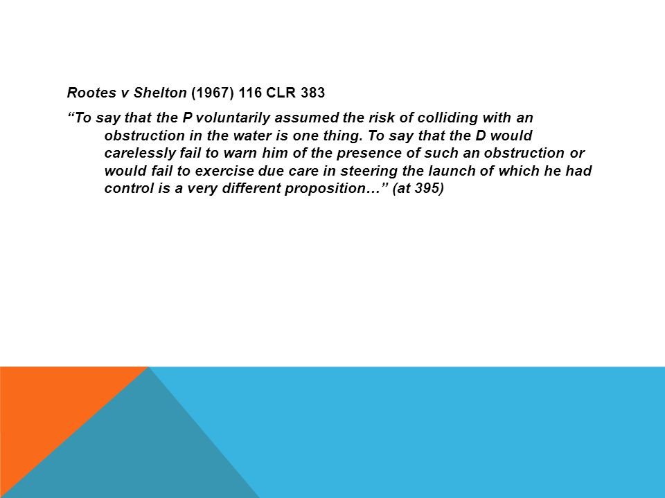 """Rootes v Shelton (1967) 116 CLR 383 """"To say that the P voluntarily assumed the risk of colliding with an obstruction in the water is one thing. To say"""