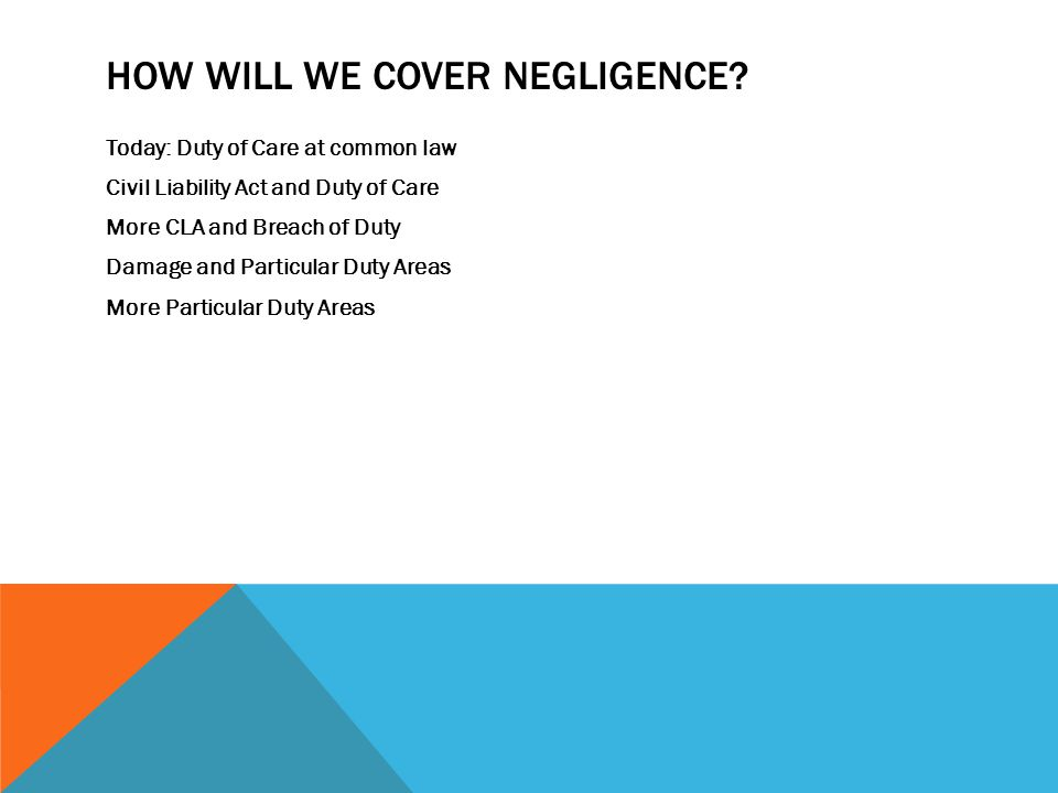 HOW WILL WE COVER NEGLIGENCE? Today: Duty of Care at common law Civil Liability Act and Duty of Care More CLA and Breach of Duty Damage and Particular