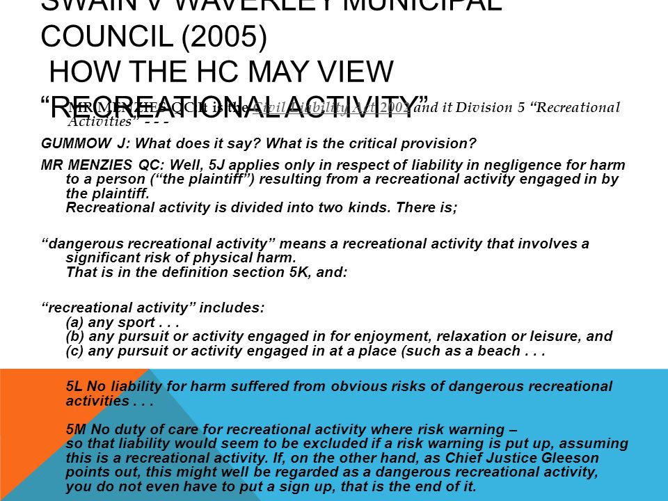 """SWAIN V WAVERLEY MUNICIPAL COUNCIL (2005) HOW THE HC MAY VIEW """"RECREATIONAL ACTIVITY"""" GUMMOW J: What does it say? What is the critical provision? MR M"""