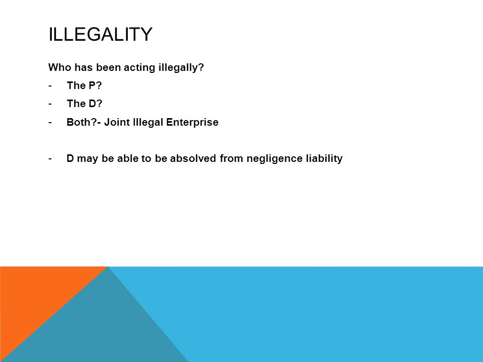 ILLEGALITY Who has been acting illegally? -The P? -The D? -Both?- Joint Illegal Enterprise -D may be able to be absolved from negligence liability