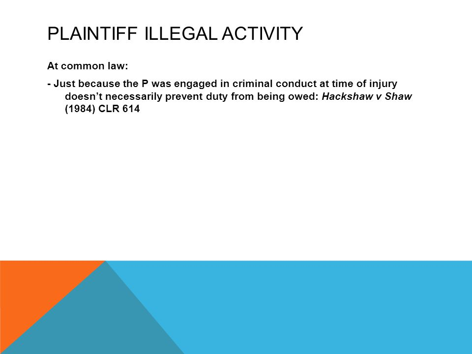 PLAINTIFF ILLEGAL ACTIVITY At common law: - Just because the P was engaged in criminal conduct at time of injury doesn't necessarily prevent duty from