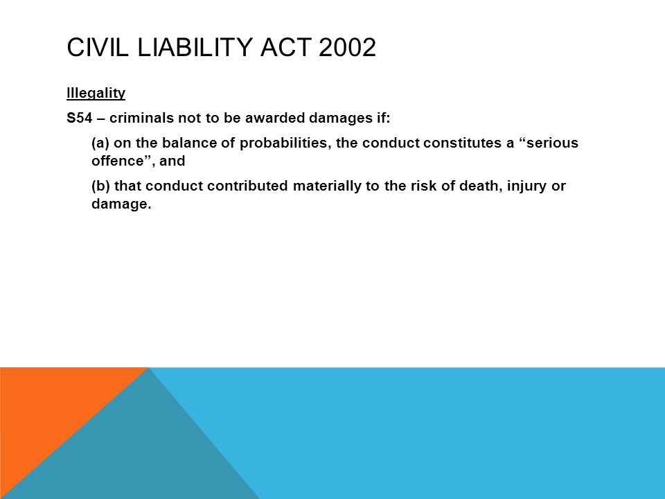"""CIVIL LIABILITY ACT 2002 Illegality S54 – criminals not to be awarded damages if: (a) on the balance of probabilities, the conduct constitutes a """"seri"""