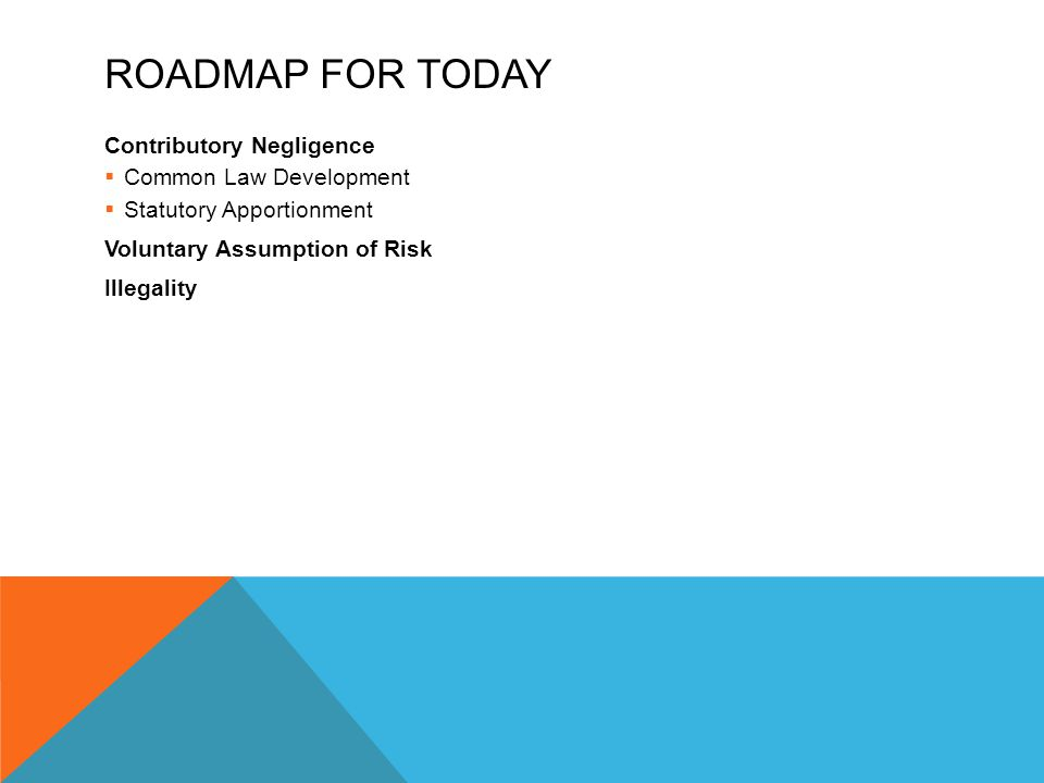 ROADMAP FOR TODAY Contributory Negligence  Common Law Development  Statutory Apportionment Voluntary Assumption of Risk Illegality