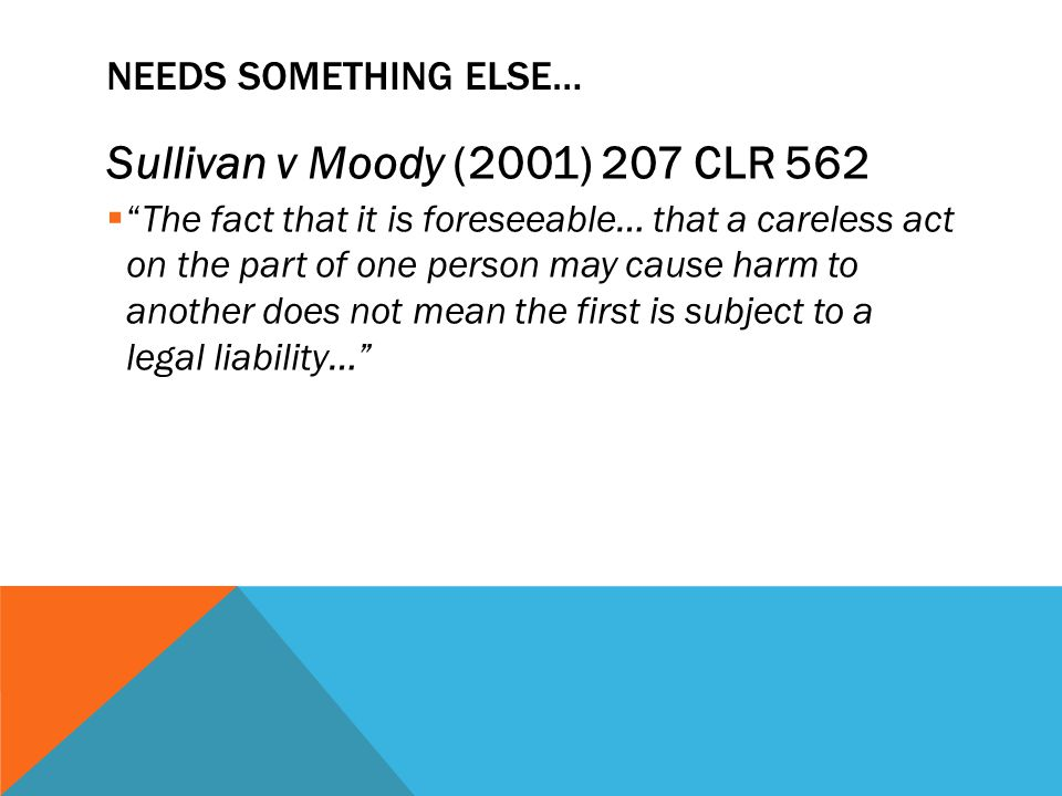 """NEEDS SOMETHING ELSE… Sullivan v Moody (2001) 207 CLR 562  """"The fact that it is foreseeable… that a careless act on the part of one person may cause"""