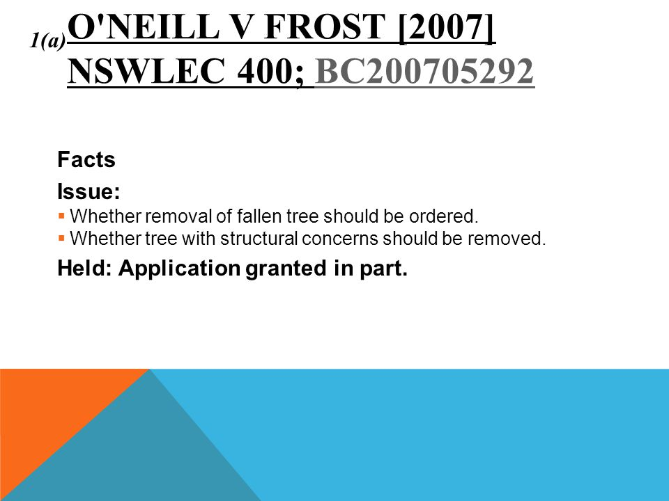 O'NEILL V FROST [2007] NSWLEC 400; BC200705292BC200705292 Facts Issue:  Whether removal of fallen tree should be ordered.  Whether tree with structu