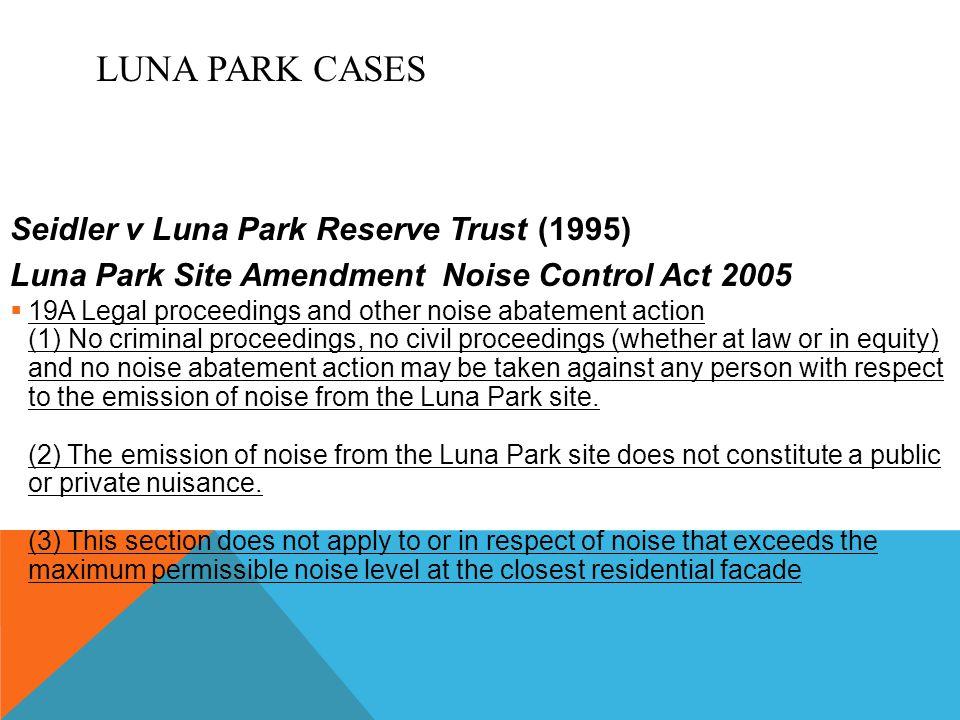 LUNA PARK CASES Seidler v Luna Park Reserve Trust (1995) Luna Park Site Amendment Noise Control Act 2005  19A Legal proceedings and other noise abate