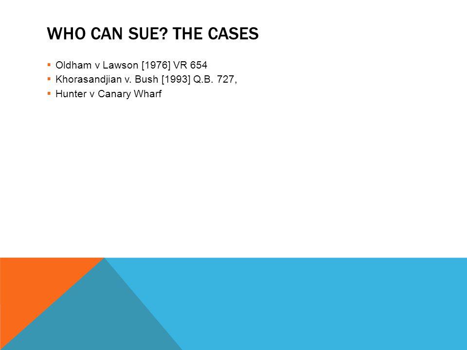 WHO CAN SUE? THE CASES  Oldham v Lawson [1976] VR 654  Khorasandjian v. Bush [1993] Q.B. 727,  Hunter v Canary Wharf