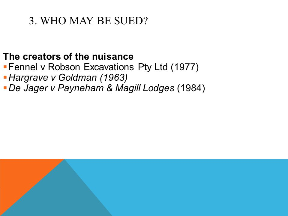 3. WHO MAY BE SUED? The creators of the nuisance  Fennel v Robson Excavations Pty Ltd (1977)  Hargrave v Goldman (1963)  De Jager v Payneham & Magi