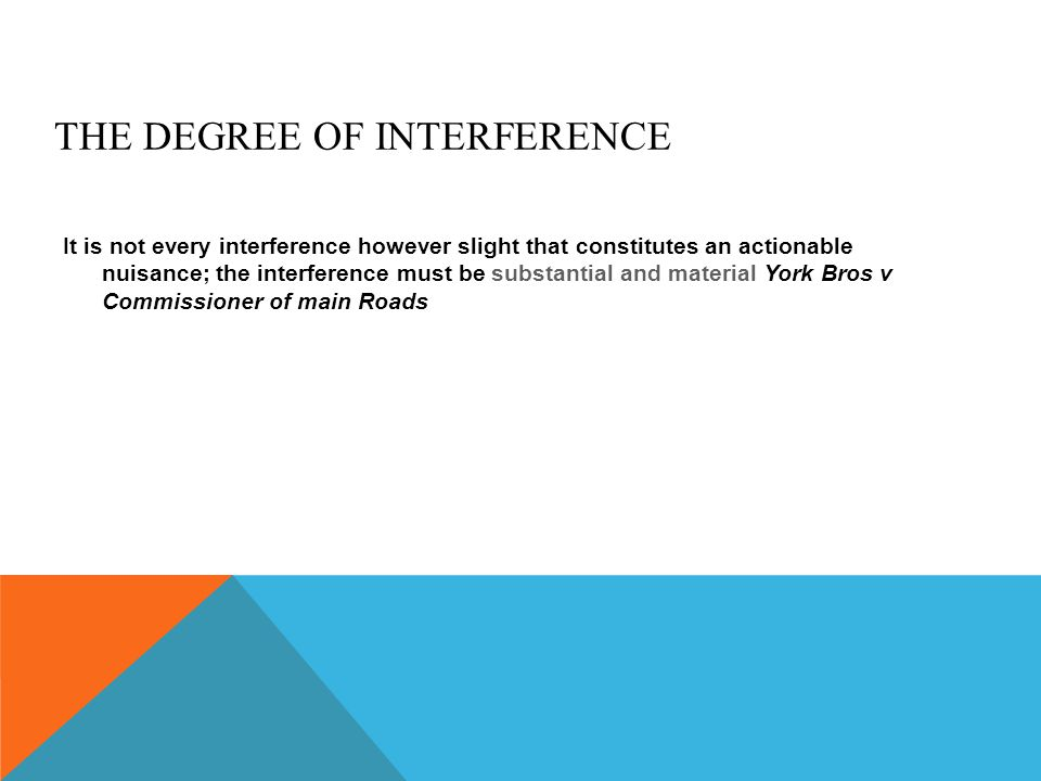 THE DEGREE OF INTERFERENCE It is not every interference however slight that constitutes an actionable nuisance; the interference must be substantial a