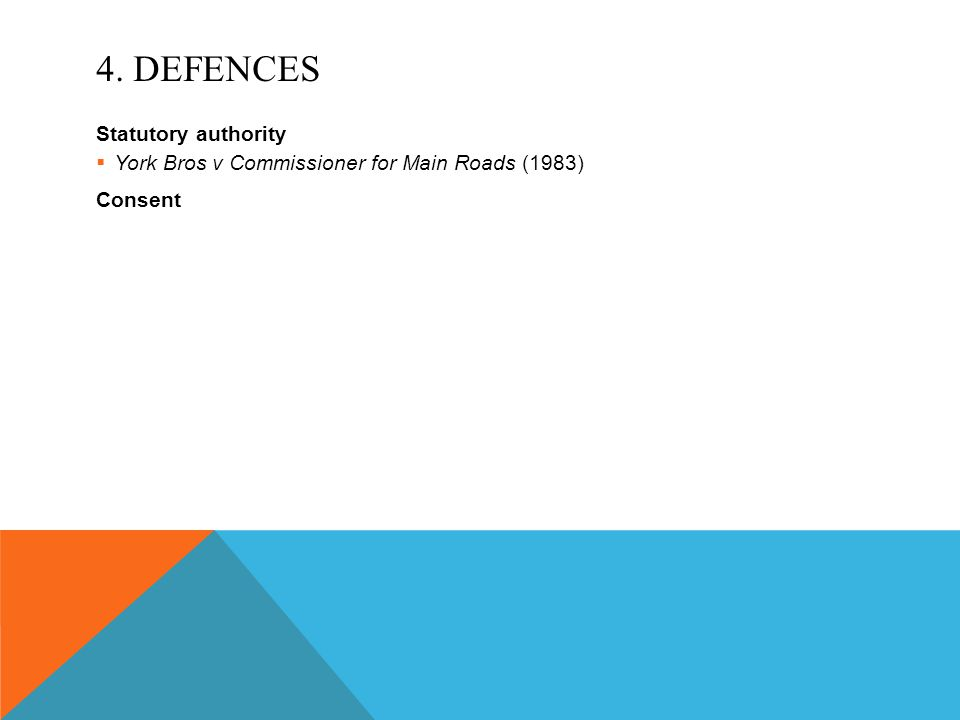 4. DEFENCES Statutory authority  York Bros v Commissioner for Main Roads (1983) Consent