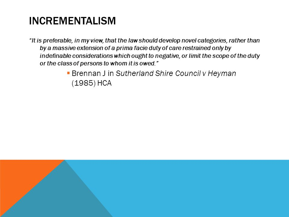 """INCREMENTALISM """"It is preferable, in my view, that the law should develop novel categories, rather than by a massive extension of a prima facie duty o"""