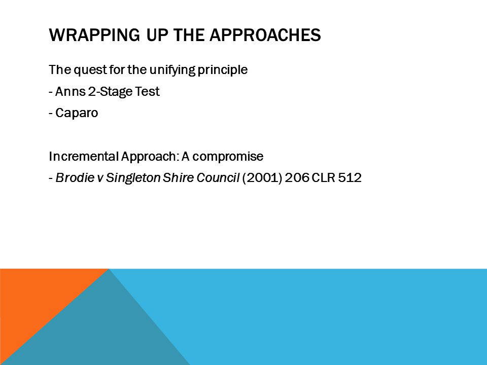 WRAPPING UP THE APPROACHES The quest for the unifying principle - Anns 2-Stage Test - Caparo Incremental Approach: A compromise - Brodie v Singleton S