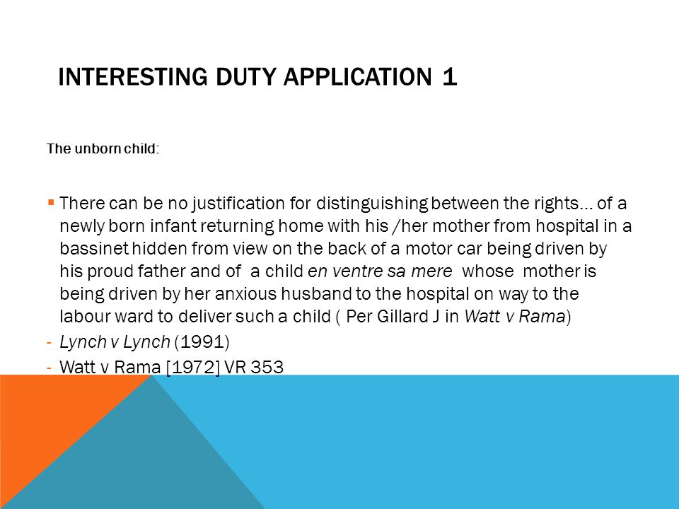 INTERESTING DUTY APPLICATION 1 The unborn child:  There can be no justification for distinguishing between the rights… of a newly born infant returni