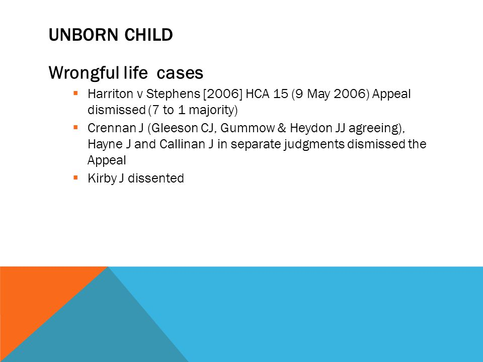 UNBORN CHILD Wrongful life cases  Harriton v Stephens [2006] HCA 15 (9 May 2006) Appeal dismissed (7 to 1 majority)  Crennan J (Gleeson CJ, Gummow &
