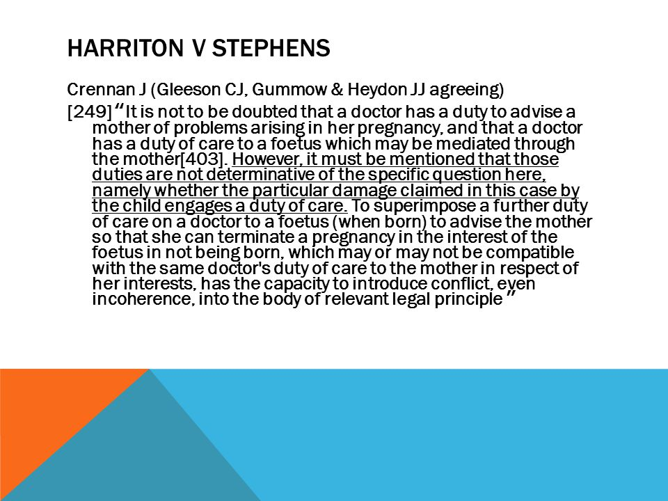 """HARRITON V STEPHENS Crennan J (Gleeson CJ, Gummow & Heydon JJ agreeing) [249] """" It is not to be doubted that a doctor has a duty to advise a mother of"""