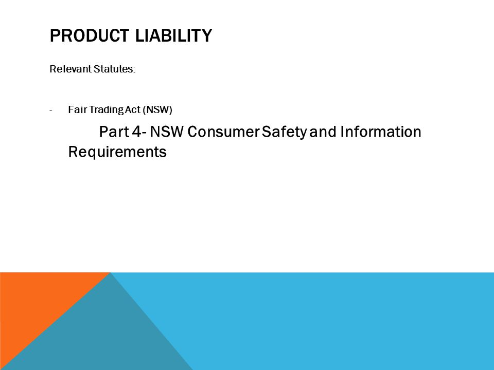 PRODUCT LIABILITY Relevant Statutes: -Fair Trading Act (NSW) Part 4- NSW Consumer Safety and Information Requirements