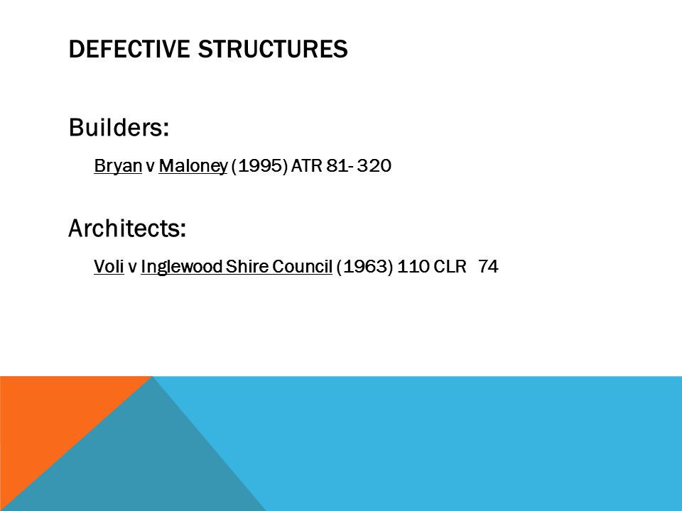 DEFECTIVE STRUCTURES Builders: Bryan v Maloney (1995) ATR 81- 320 Architects: Voli v Inglewood Shire Council (1963) 110 CLR 74