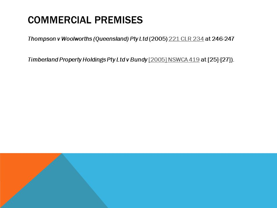 COMMERCIAL PREMISES Thompson v Woolworths (Queensland) Pty Ltd (2005) 221 CLR 234 at 246-247221 CLR 234 Timberland Property Holdings Pty Ltd v Bundy [