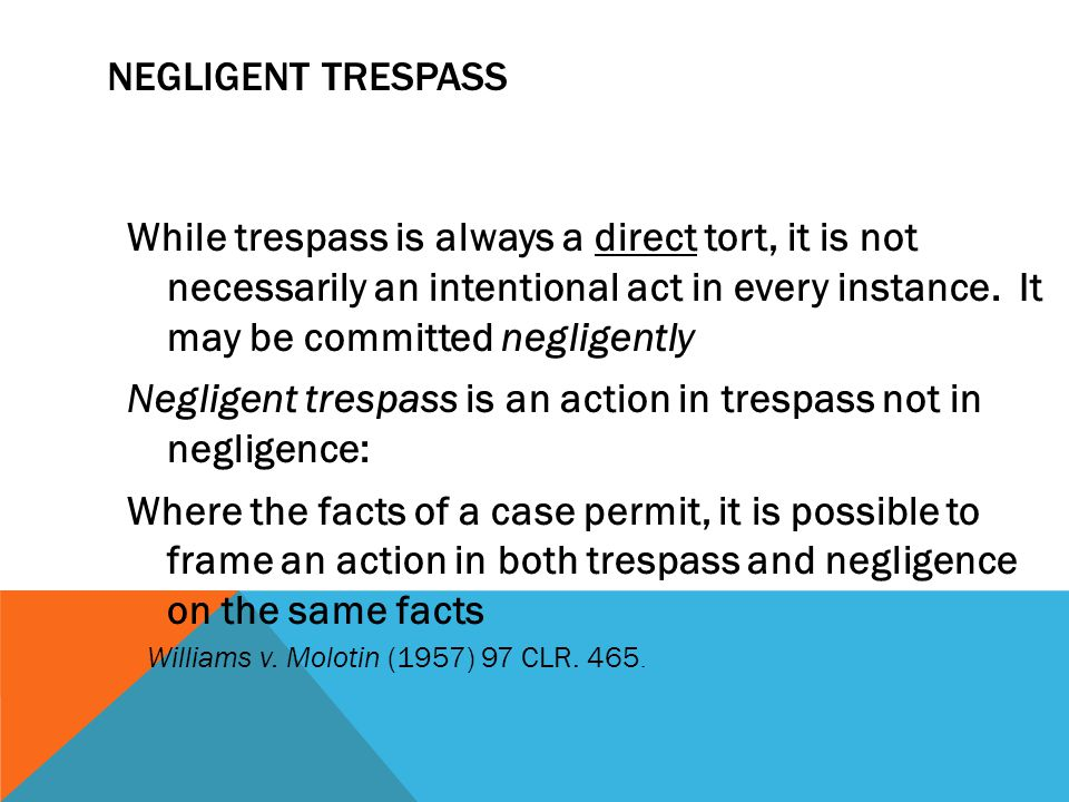 NEGLIGENT TRESPASS While trespass is always a direct tort, it is not necessarily an intentional act in every instance. It may be committed negligently