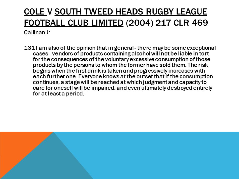 COLE V SOUTH TWEED HEADS RUGBY LEAGUE FOOTBALL CLUB LIMITED (2004) 217 CLR 469 Callinan J: 131 I am also of the opinion that in general - there may be