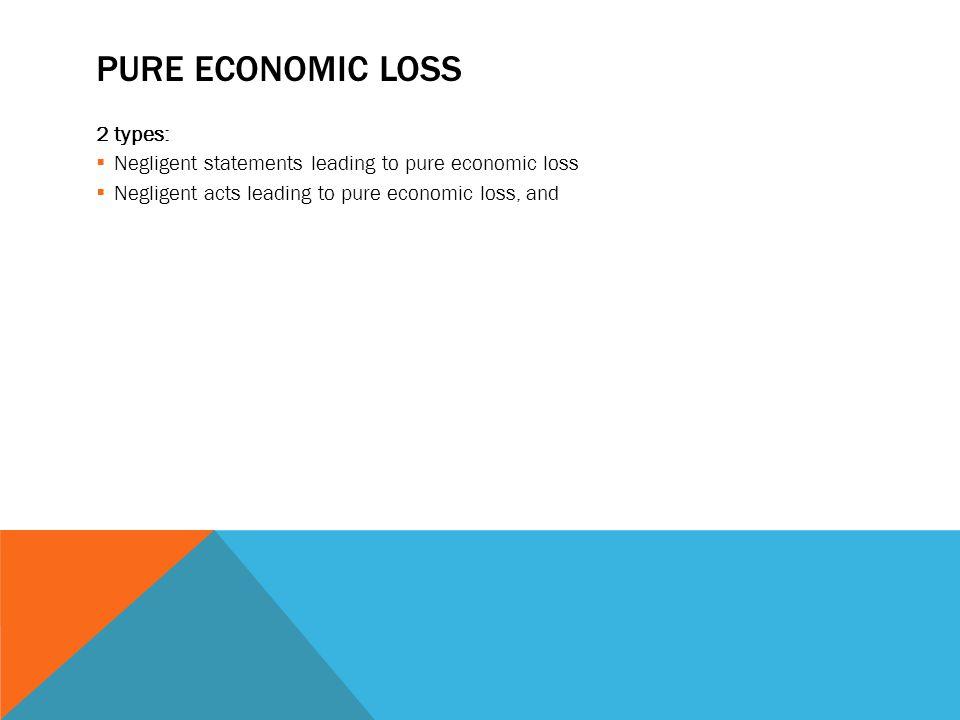 PURE ECONOMIC LOSS 2 types:  Negligent statements leading to pure economic loss  Negligent acts leading to pure economic loss, and