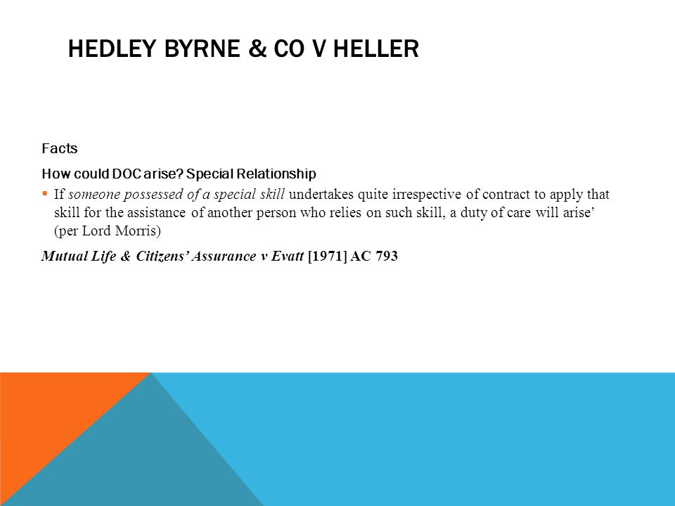 HEDLEY BYRNE & CO V HELLER Facts How could DOC arise? Special Relationship  If someone possessed of a special skill undertakes quite irrespective of