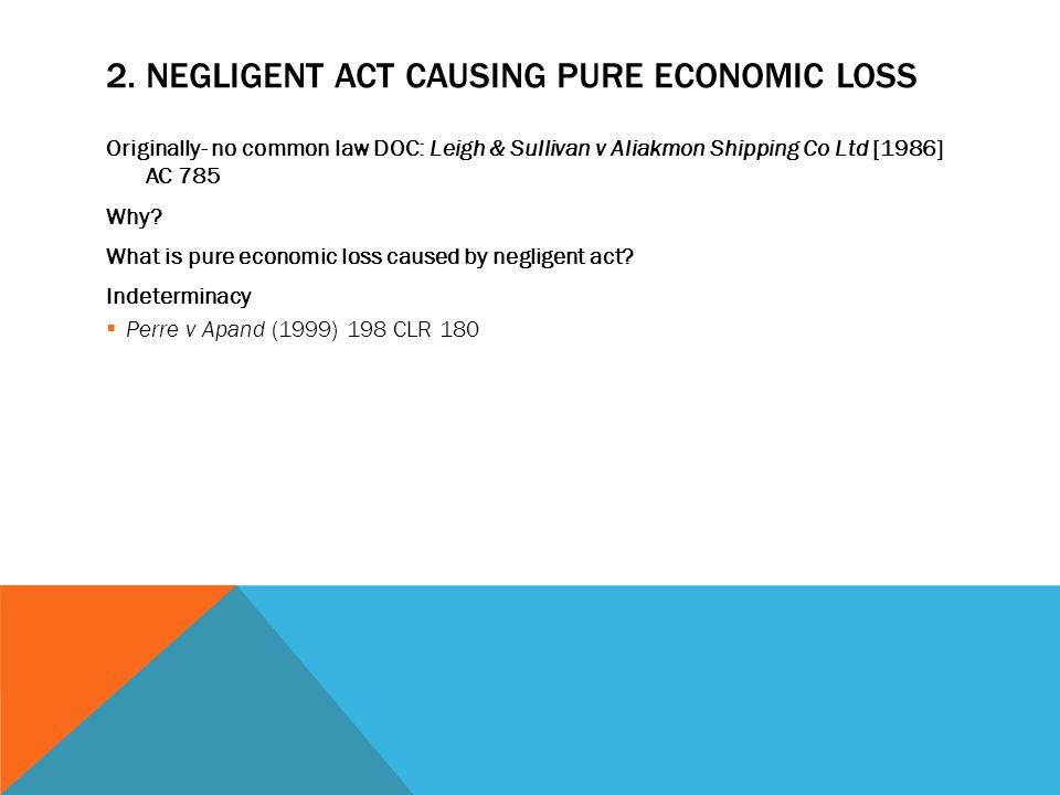 2. NEGLIGENT ACT CAUSING PURE ECONOMIC LOSS Originally- no common law DOC: Leigh & Sullivan v Aliakmon Shipping Co Ltd [1986] AC 785 Why? What is pure
