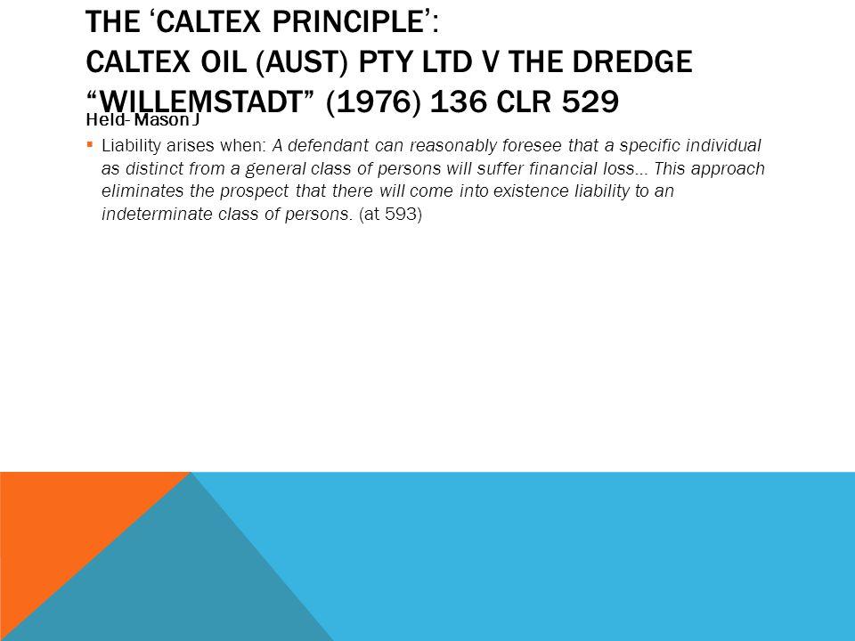 "THE ' CALTEX PRINCIPLE ': CALTEX OIL (AUST) PTY LTD V THE DREDGE ""WILLEMSTADT"" (1976) 136 CLR 529 Held- Mason J  Liability arises when: A defendant c"