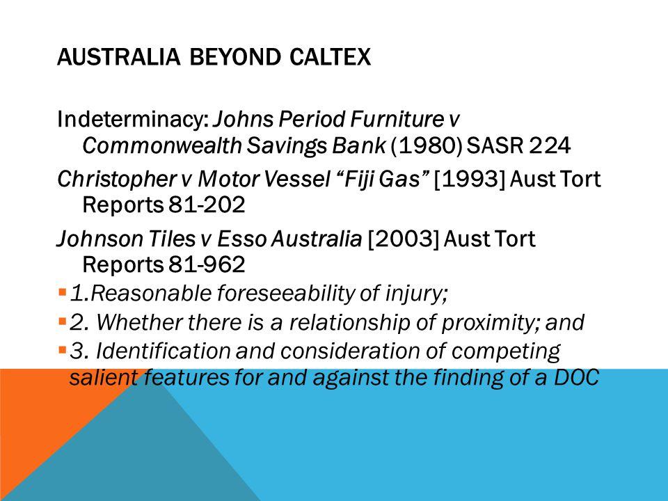 "AUSTRALIA BEYOND CALTEX Indeterminacy: Johns Period Furniture v Commonwealth Savings Bank (1980) SASR 224 Christopher v Motor Vessel ""Fiji Gas"" [1993]"