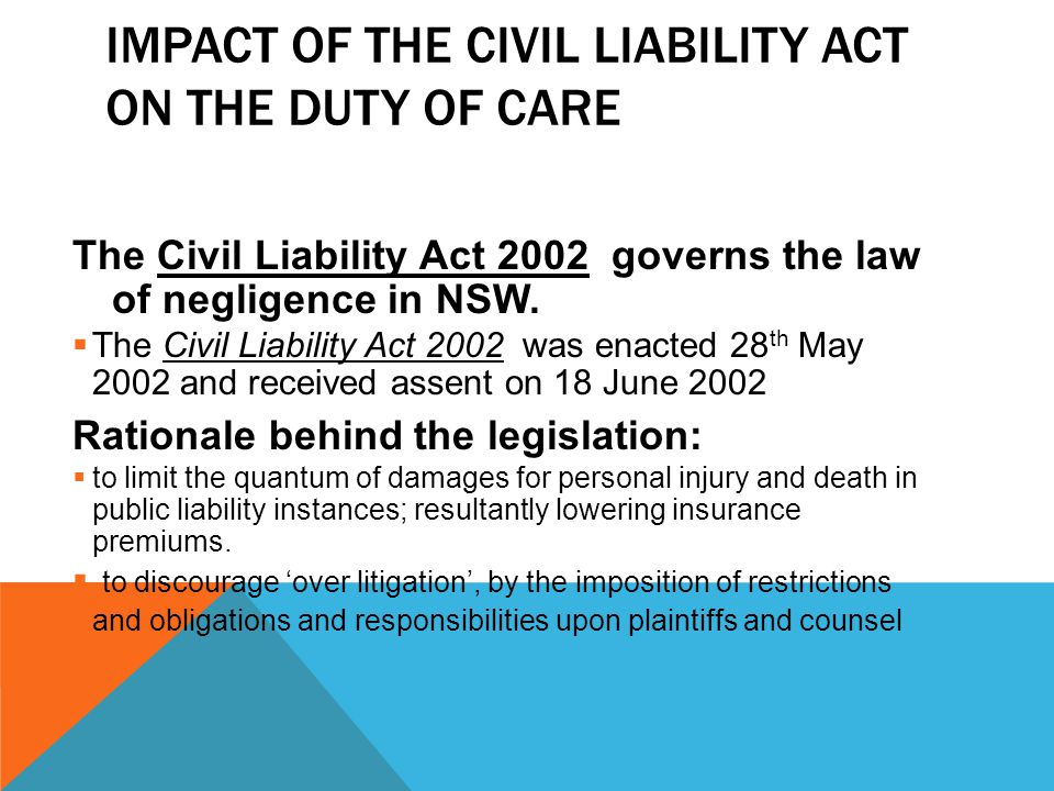 IMPACT OF THE CIVIL LIABILITY ACT ON THE DUTY OF CARE The Civil Liability Act 2002 governs the law of negligence in NSW.  The Civil Liability Act 200