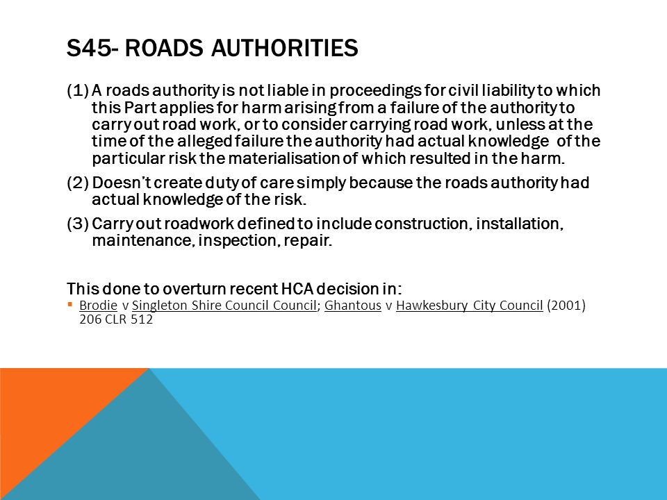 S45- ROADS AUTHORITIES (1) A roads authority is not liable in proceedings for civil liability to which this Part applies for harm arising from a failu