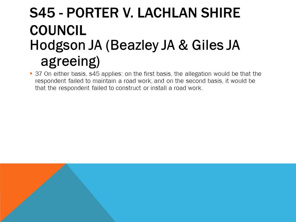 S45 - PORTER V. LACHLAN SHIRE COUNCIL Hodgson JA (Beazley JA & Giles JA agreeing)  37 On either basis, s45 applies: on the first basis, the allegatio