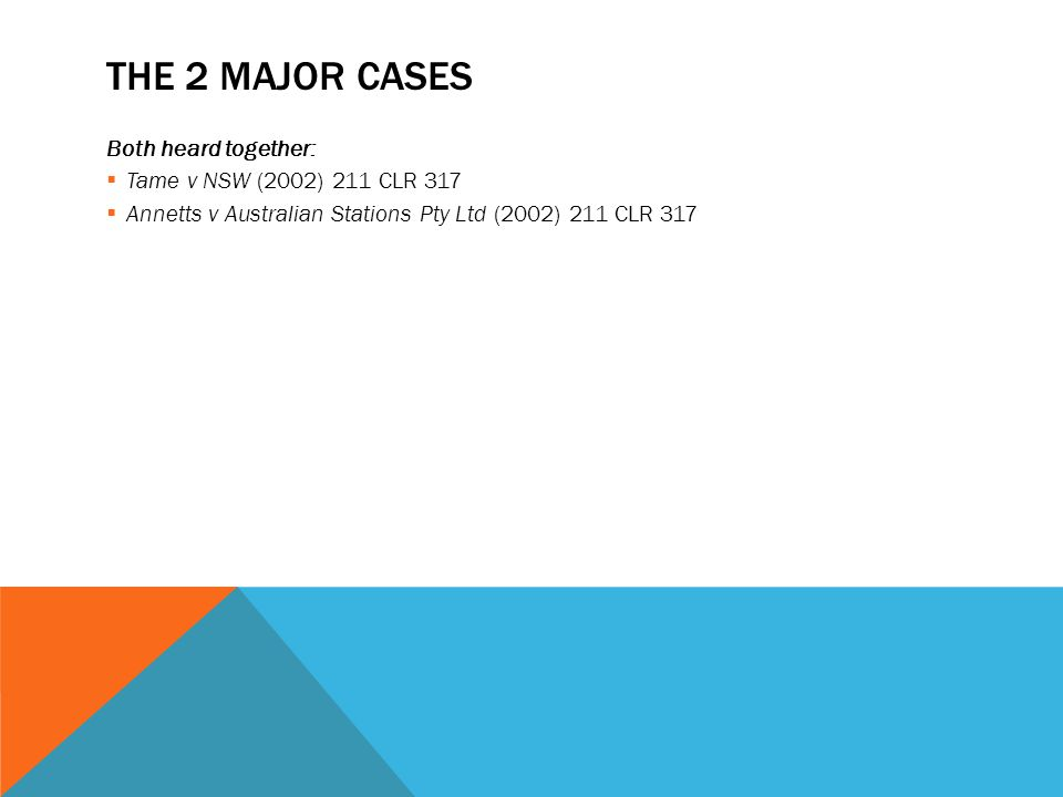 THE 2 MAJOR CASES Both heard together:  Tame v NSW (2002) 211 CLR 317  Annetts v Australian Stations Pty Ltd (2002) 211 CLR 317