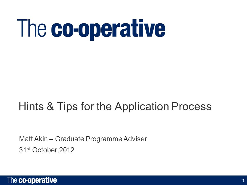 1 Hints & Tips for the Application Process Matt Akin – Graduate Programme Adviser 31 st October,2012